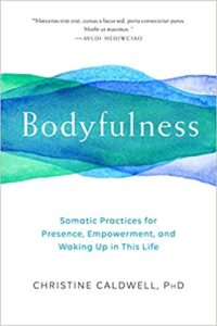 Bodyfulness by Christine Caldwell. A book about embodiment, yoga, spirituality, presence, mindfulness, and personal growth.